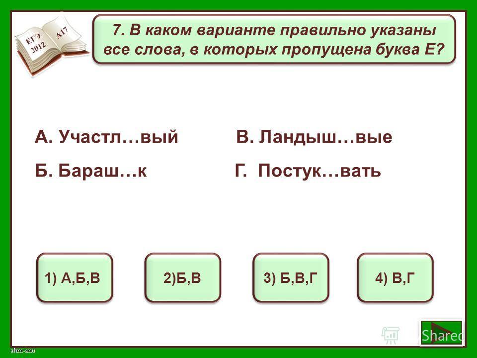 7. В каком варианте правильно указаны все слова, в которых пропущена буква Е? 1) А,Б,В 2)Б,В 3) Б,В,Г 4) В,Г А. Участл…вый В. Ландыш…вые Б. Бараш…к Г. Постук…вать