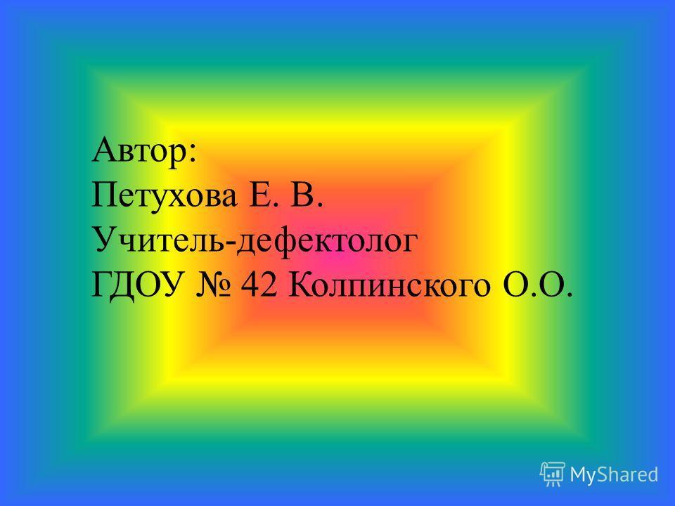 Автор: Петухова Е. В. Учитель-дефектолог ГДОУ 42 Колпинского О.О.