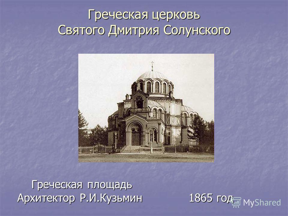 Греческая церковь Святого Дмитрия Солунского Греческая площадь Греческая площадь Архитектор Р.И.Кузьмин 1865 год