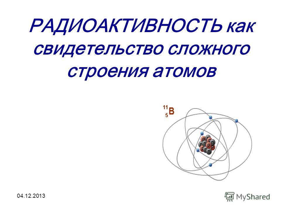 04.12.2013 РАДИОАКТИВНОСТЬ как свидетельство сложного строения атомов