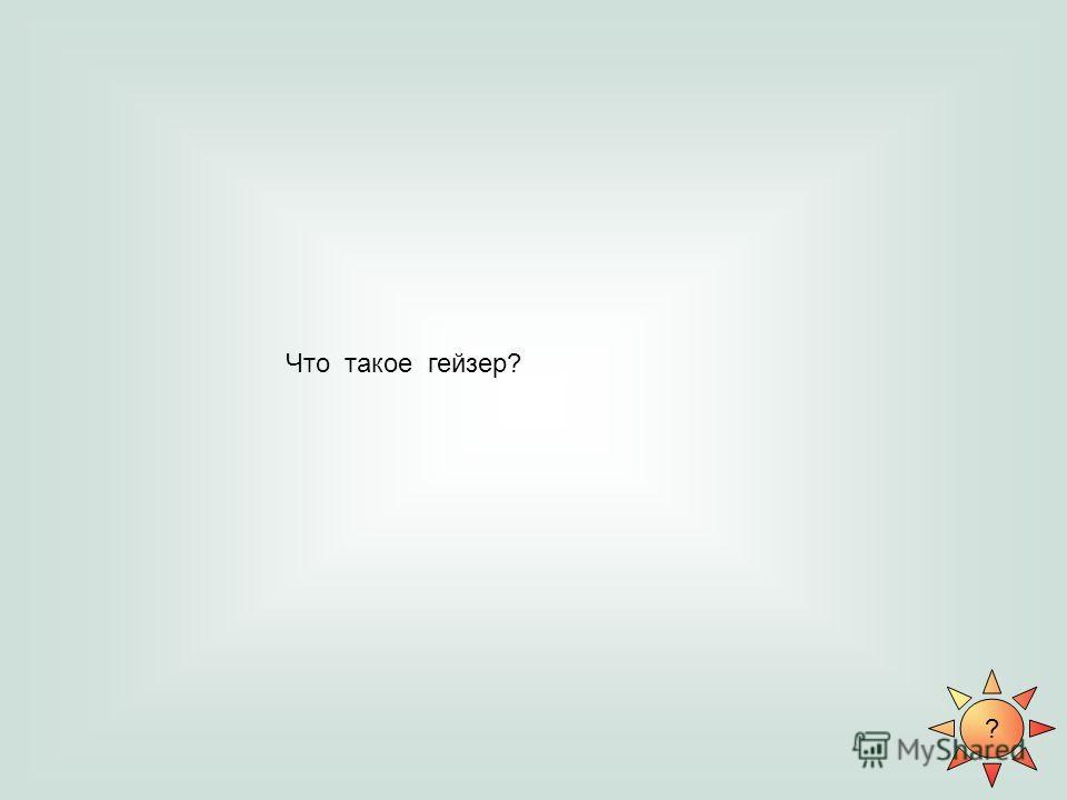 ? Что такое гейзер?