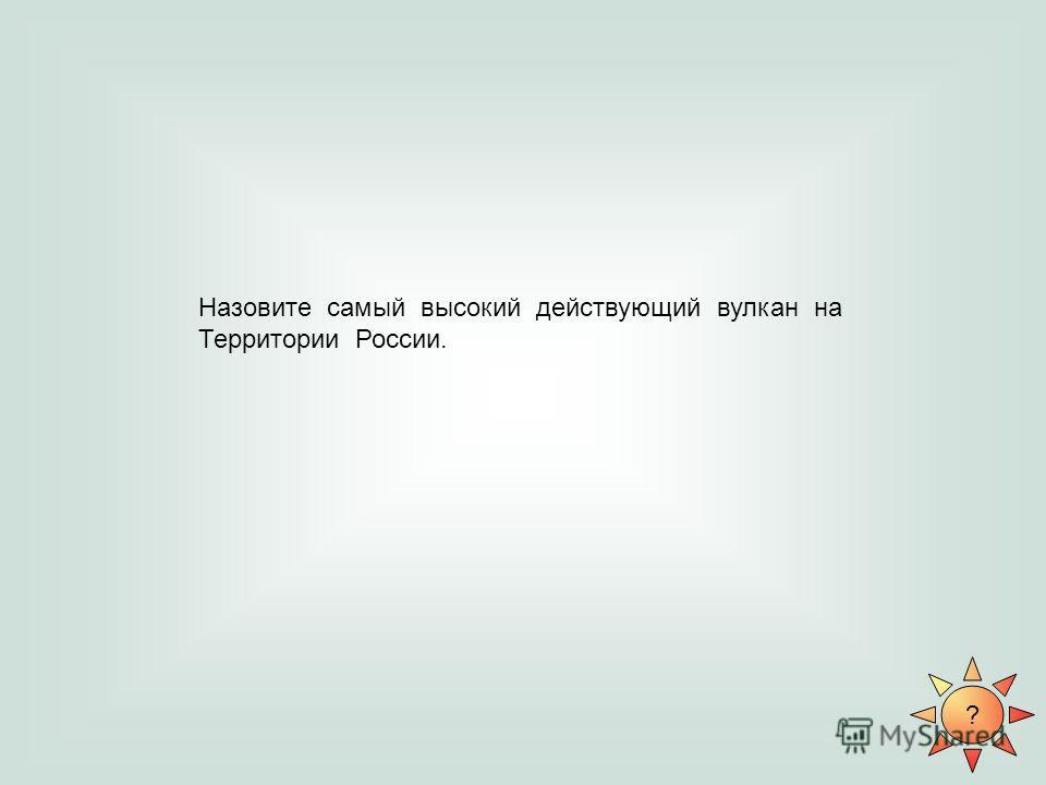 ? Назовите самый высокий действующий вулкан на Территории России.