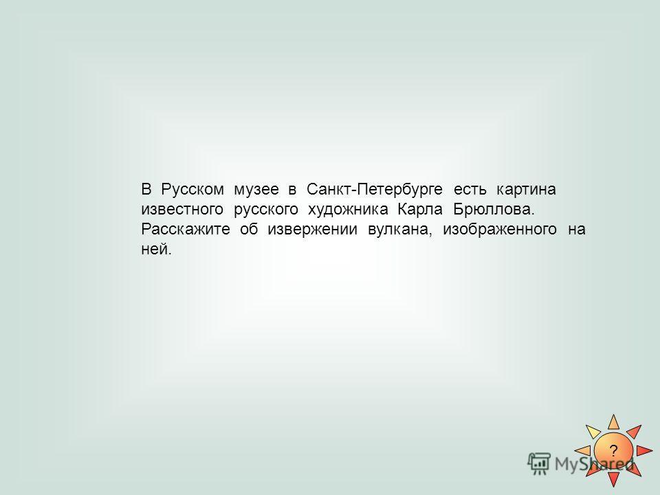 ? В Русском музее в Санкт-Петербурге есть картина известного русского художника Карла Брюллова. Расскажите об извержении вулкана, изображенного на ней.