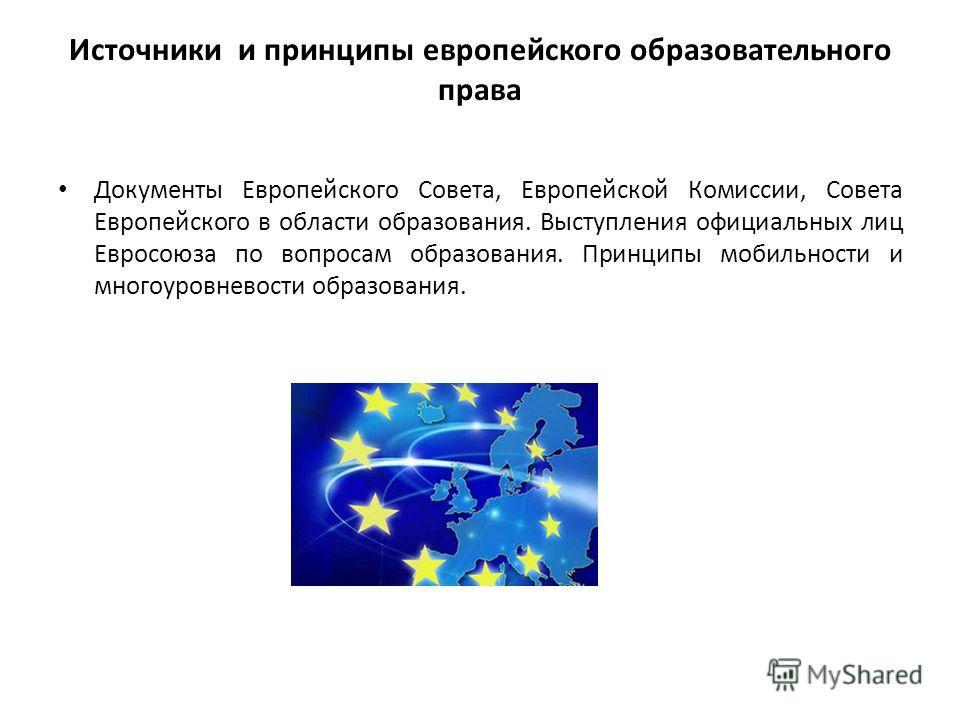 Источники и принципы европейского образовательного права Документы Европейского Совета, Европейской Комиссии, Совета Европейского в области образования. Выступления официальных лиц Евросоюза по вопросам образования. Принципы мобильности и многоуровне
