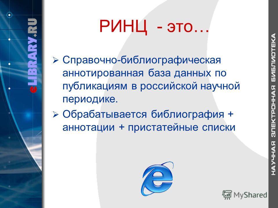 РИНЦ - это… Справочно-библиографическая аннотированная база данных по публикациям в российской научной периодике. Обрабатывается библиография + аннотации + пристатейные списки