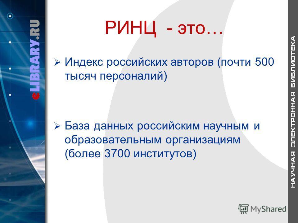 РИНЦ - это… Индекс российских авторов (почти 500 тысяч персоналий) База данных российским научным и образовательным организациям (более 3700 институтов)