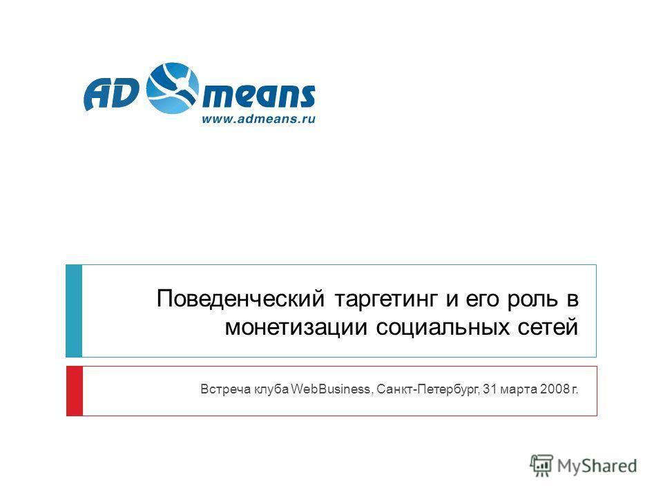 Поведенческий таргетинг и его роль в монетизации социальных сетей Встреча клуба WebBusiness, Санкт-Петербург, 31 марта 2008 г.