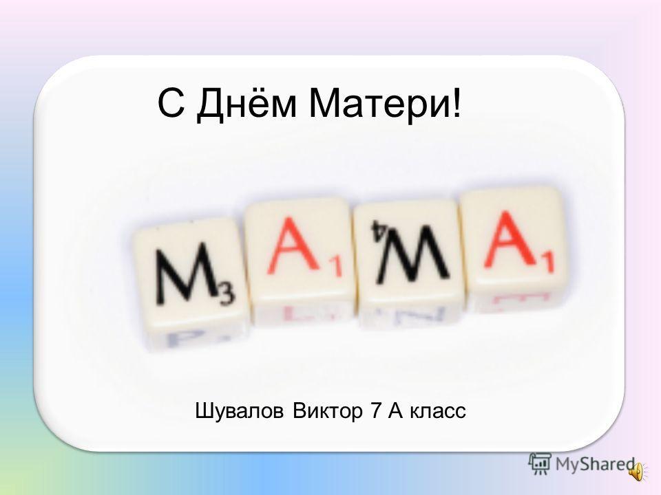 С Днём Матери! Шувалов Виктор 7 А класс