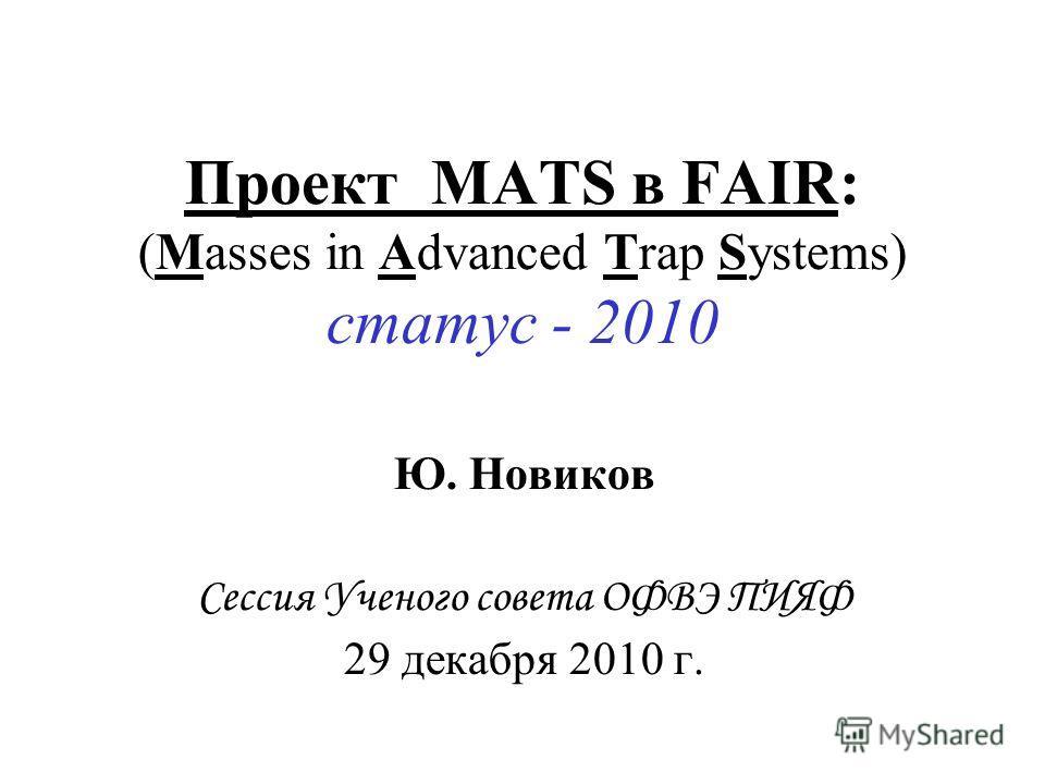 Проект MATS в FAIR: (Masses in Advanced Trap Systems) статус - 2010 Ю. Новиков Сессия Ученого совета ОФВЭ ПИЯФ 29 декабря 2010 г.