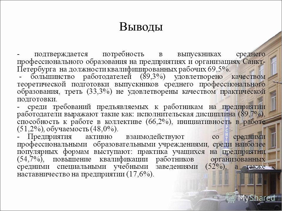 - подтверждается потребность в выпускниках среднего профессионального образования на предприятиях и организациях Санкт- Петербурга на должности квалифицированных рабочих 69,5%. - большинство работодателей (89,3%) удовлетворено качеством теоретической