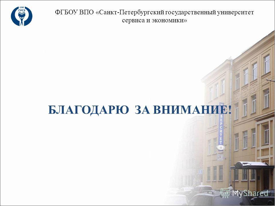БЛАГОДАРЮ ЗА ВНИМАНИЕ! ФГБОУ ВПО «Санкт-Петербургский государственный университет сервиса и экономики»