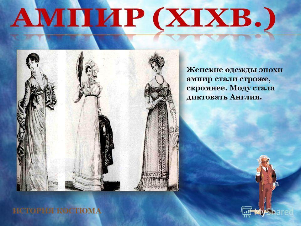 ИСТОРИЯ КОСТЮМА Женские одежды эпохи ампир стали строже, скромнее. Моду стала диктовать Англия.