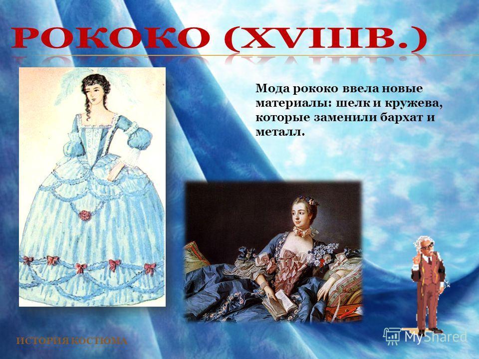 ИСТОРИЯ КОСТЮМА Мода рококо ввела новые материалы: шелк и кружева, которые заменили бархат и металл.