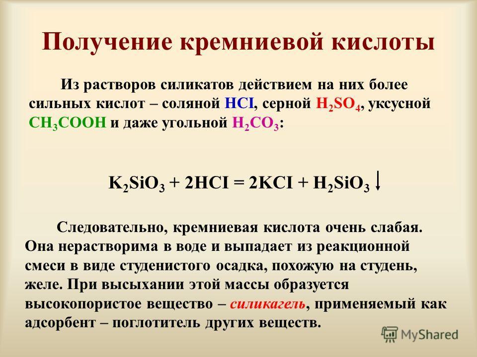 Получение кремниевой кислоты Из растворов силикатов действием на них более сильных кислот – соляной HCI, серной H 2 SO 4, уксусной CH 3 COOH и даже угольной H 2 CO 3 : K 2 SiO 3 + 2HCI = 2KCI + H 2 SiO 3 Следовательно, кремниевая кислота очень слабая