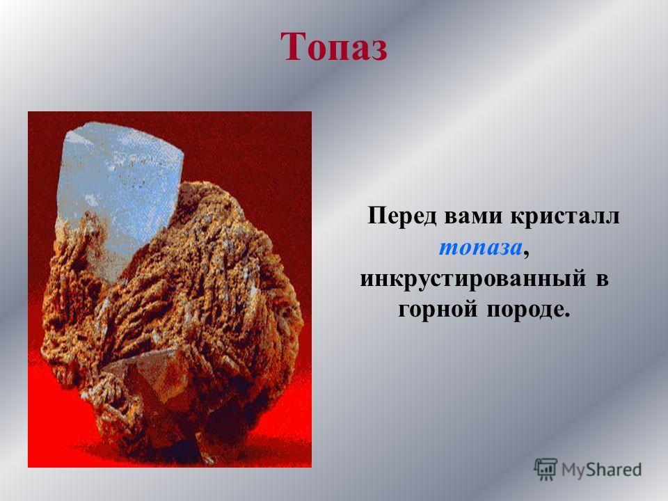 Топаз Перед вами кристалл топаза, инкрустированный в горной породе.