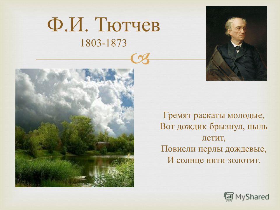 Ф. И. Тютчев 1803-1873 Гремят раскаты молодые, Вот дождик брызнул, пыль летит, Повисли перлы дождевые, И солнце нити золотит.