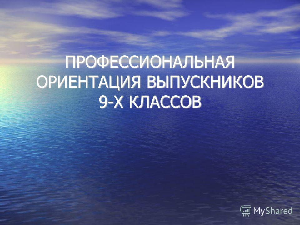 ПРОФЕССИОНАЛЬНАЯ ОРИЕНТАЦИЯ ВЫПУСКНИКОВ 9-Х КЛАССОВ