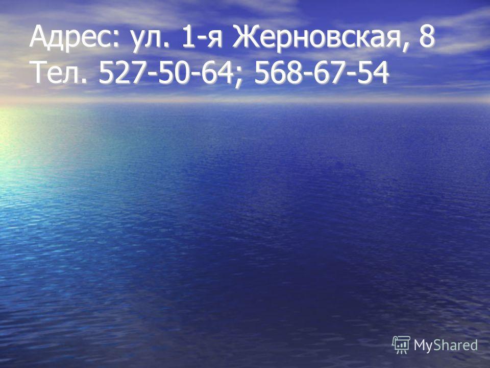 Адрес: ул. 1-я Жерновская, 8 Тел. 527-50-64; 568-67-54