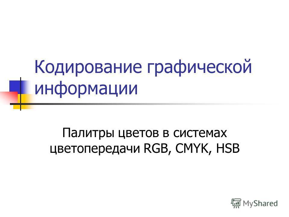 Кодирование графической информации Палитры цветов в системах цветопередачи RGB, CMYK, HSB