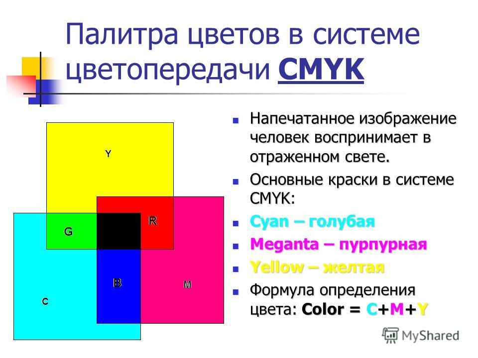 Палитра цветов в системе цветопередачи CMYK Напечатанное изображение человек воспринимает в отраженном свете. Основные краски в системе CMYK: Cyan – голубая Meganta – пурпурная Yellow – желтая Формула определения цвета: Color = C+M+Y