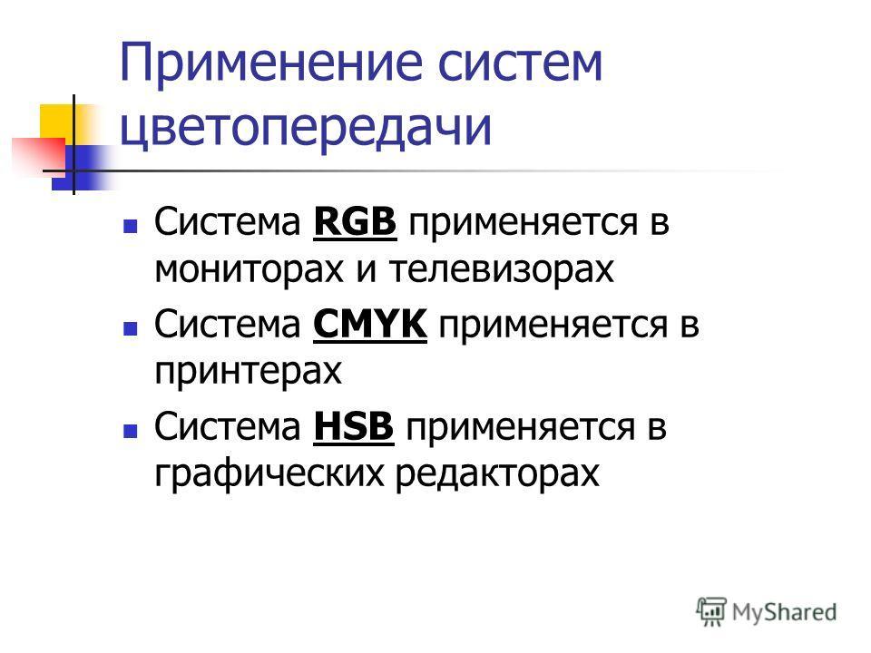 Применение систем цветопередачи Система RGB применяется в мониторах и телевизорах Система CMYK применяется в принтерах Система HSB применяется в графических редакторах