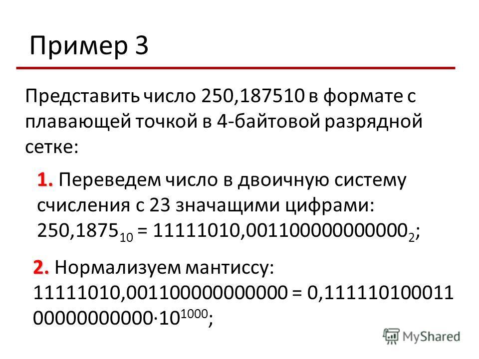 Пример 3 Представить число 250,187510 в формате с плавающей точкой в 4-байтовой разрядной сетке: 1. 1. Переведем число в двоичную систему счисления с 23 значащими цифрами: 250,1875 10 = 11111010,001100000000000 2 ; 2. 2. Нормализуем мантиссу: 1111101