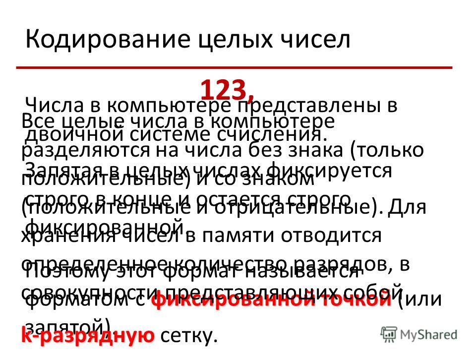 Кодирование целых чисел Числа в компьютере представлены в двоичной системе счисления. Запятая в целых числах фиксируется строго в конце и остается строго фиксированной. фиксированной точкой Поэтому этот формат называется форматом с фиксированной точк
