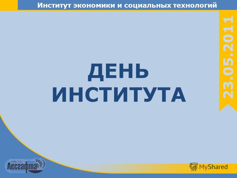 Институт экономики и социальных технологий 23.05.2011 ДЕНЬ ИНСТИТУТА