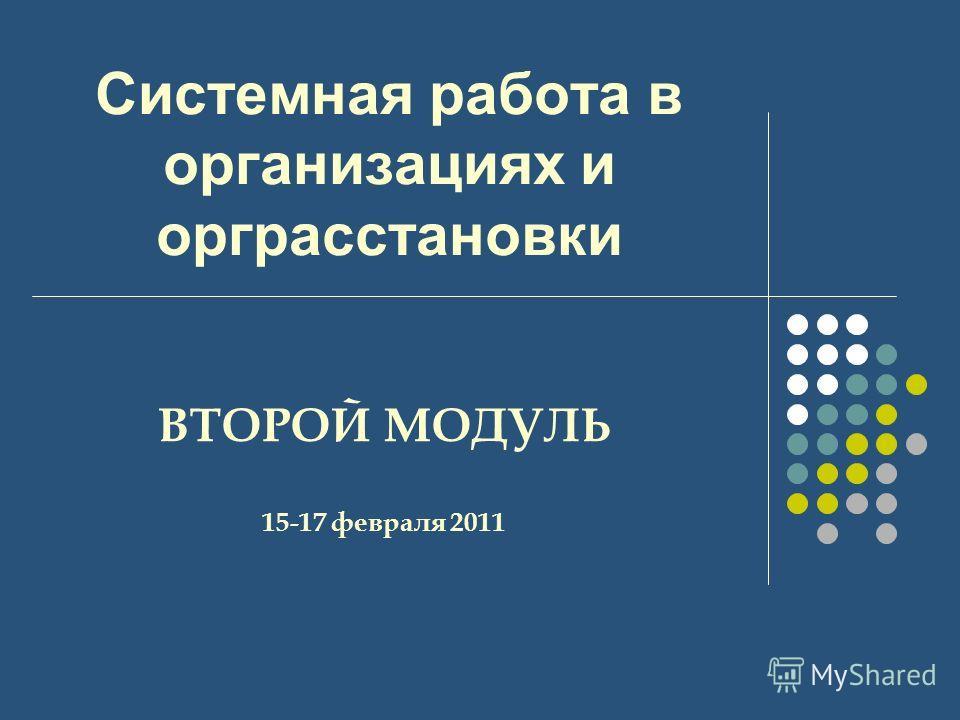 Системная работа в организациях и орграсстановки ВТОРОЙ МОДУЛЬ 15-17 февраля 2011