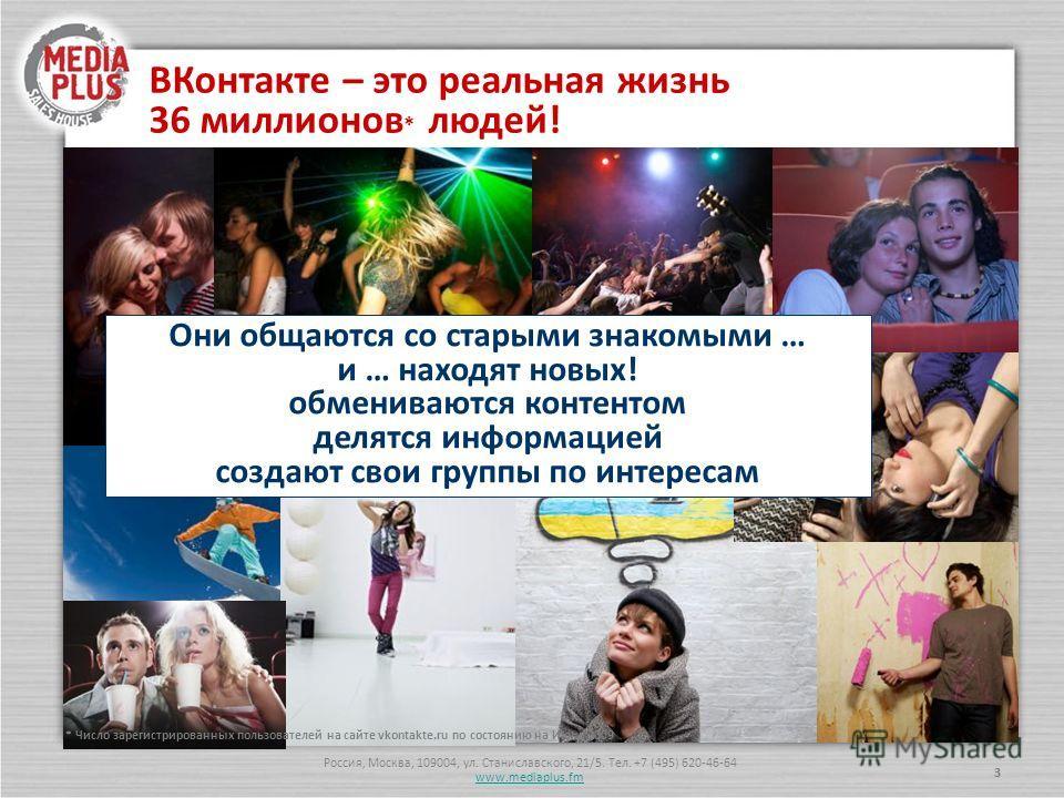 Россия, Москва, 109004, ул. Станиславского, 21/5. Тел. +7 (495) 620-46-64 www.mediaplus.fm 33 Они общаются со старыми знакомыми … и … находят новых! обмениваются контентом делятся информацией создают свои группы по интересам ВКонтакте – это реальная
