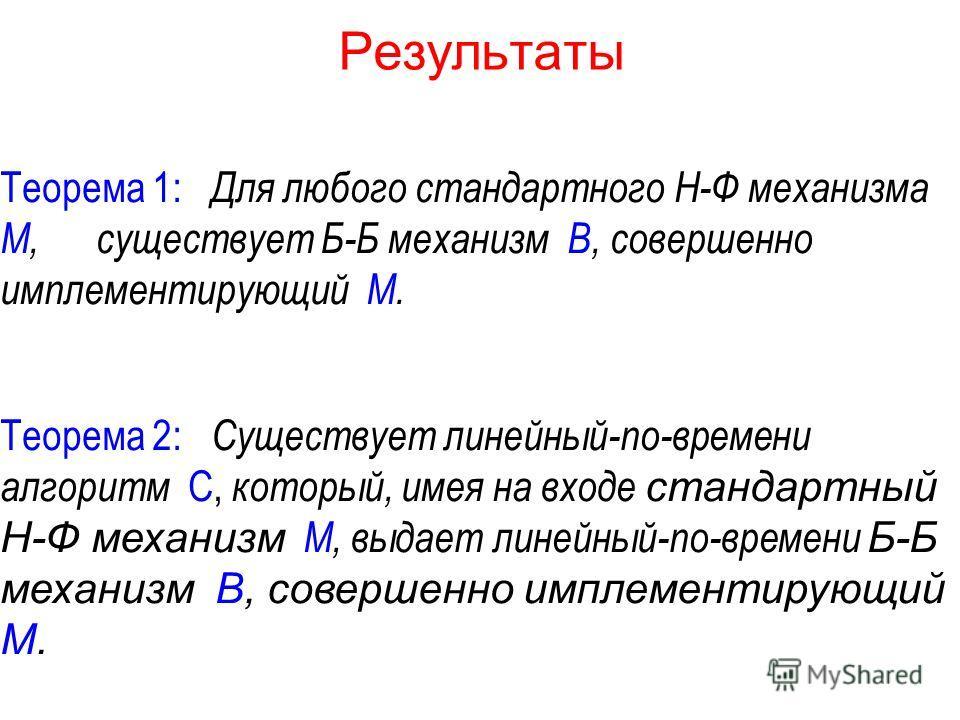 Результаты Теорема 1: Для любого стандартного Н-Ф механизма M, существует Б-Б механизм B, совершенно имплементирующий M. Теорема 2: Существует линейный-по-времени алгоритм C, который, имея на входе стандартный Н-Ф механизм M, выдает линейный-по-време