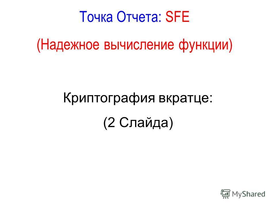 Точка Отчета: SFE (Надежное вычисление функции) Криптография вкратце: (2 Слайда)