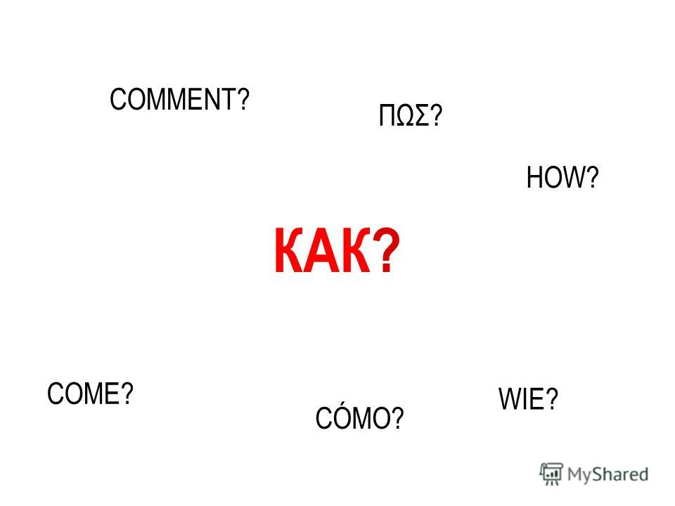 КАК? CÓMO? WIE? COME? HOW? COMMENT? ΠΩΣ?