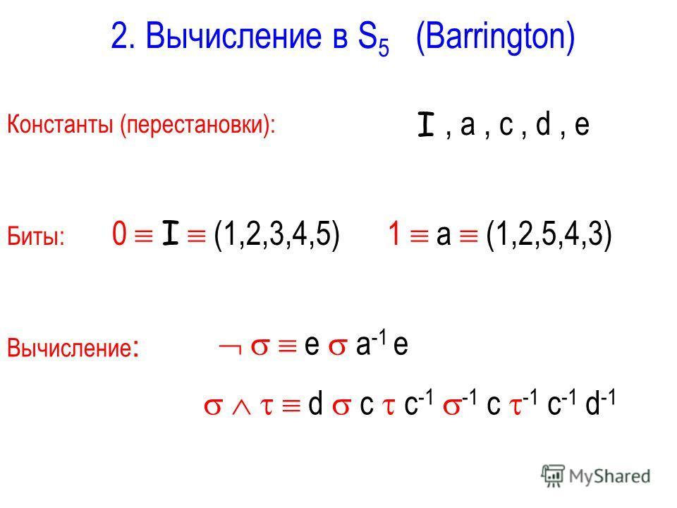 2. Вычисление в S 5 (Barrington) Биты: 0 I (1,2,3,4,5) 1 a (1,2,5,4,3) Вычисление : Константы (перестановки):, a, c, d, e I d c c -1 -1 c -1 c -1 d -1 e a -1 e