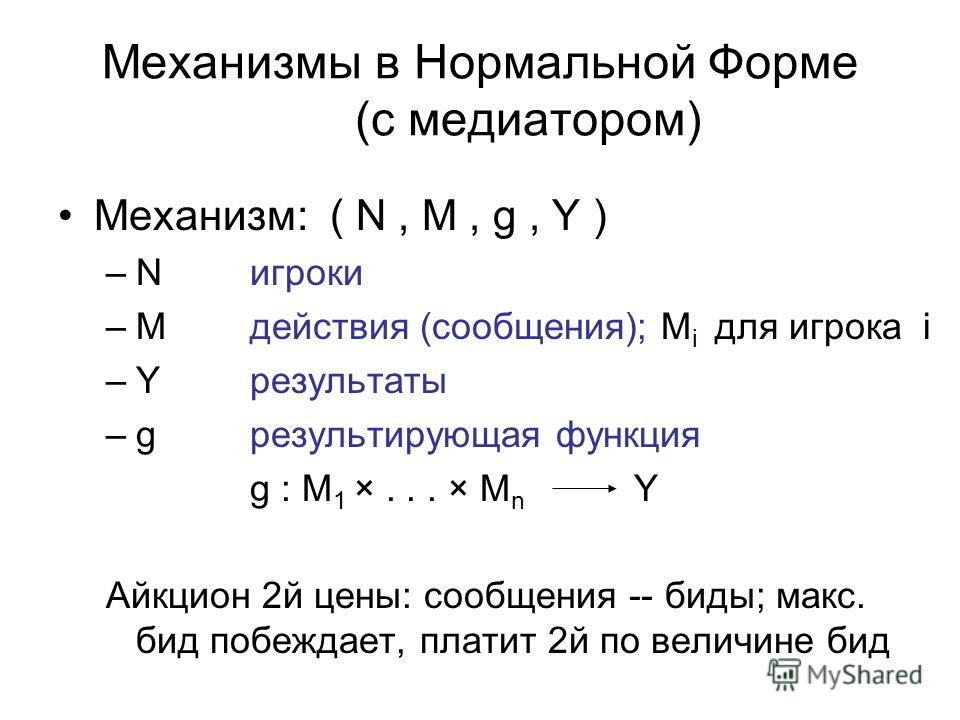 Механизмы в Нормальной Форме (с медиатором) Mеханизм: ( N, M, g, Y ) –Nигроки –M действия (сообщения); M i для игрока i –Y результаты –g результирующая функция g : M 1 ×... × M n Y Айкцион 2й цены: сообщения -- биды; макс. бид побеждает, платит 2й по
