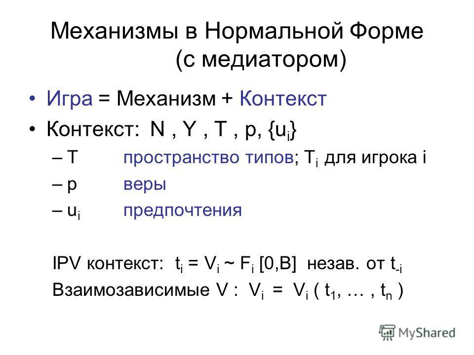 Механизмы в Нормальной Форме (с медиатором) Игра = Механизм + Контекст Контекст: N, Y, T, p, {u i } –T пространство типов; T i для игрока i –pверы –u i предпочтения IPV контекст: t i = V i ~ F i [0,B] незав. от t -i Взаимозависимые V : V i = V i ( t