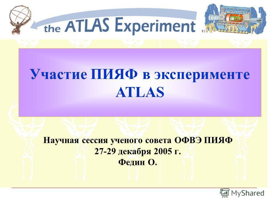 Участие ПИЯФ в эксперименте ATLAS Научная сессия ученого совета ОФВЭ ПИЯФ 27-29 декабря 2005 г. Федин О.