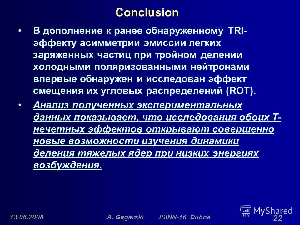 13.06.2008A. Gagarski ISINN-16, Dubna 22 Conclusion В дополнение к ранее обнаруженному TRI- эффекту асимметрии эмиссии легких заряженных частиц при тройном делении холодными поляризованными нейтронами впервые обнаружен и исследован эффект смещения их