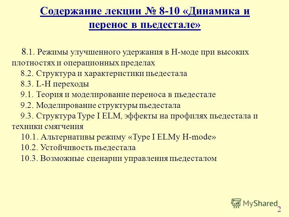 2 Содержание лекции 8-10 «Динамика и перенос в пьедестале» 8.1. Режимы улучшенного удержания в Н-моде при высоких плотностях и операционных пределах 8.2. Структура и характеристики пьедестала 8.3. L-H переходы 9.1. Теория и моделирование переноса в п