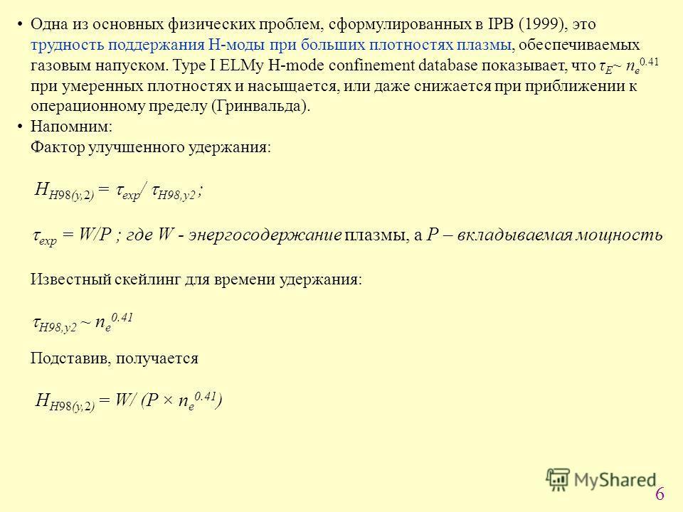 6 Одна из основных физических проблем, сформулированных в IPB (1999), это трудность поддержания Н-моды при больших плотностях плазмы, обеспечиваемых газовым напуском. Type I ELMy H-mode confinement database показывает, что τ E ~ n е 0.41 при умеренны