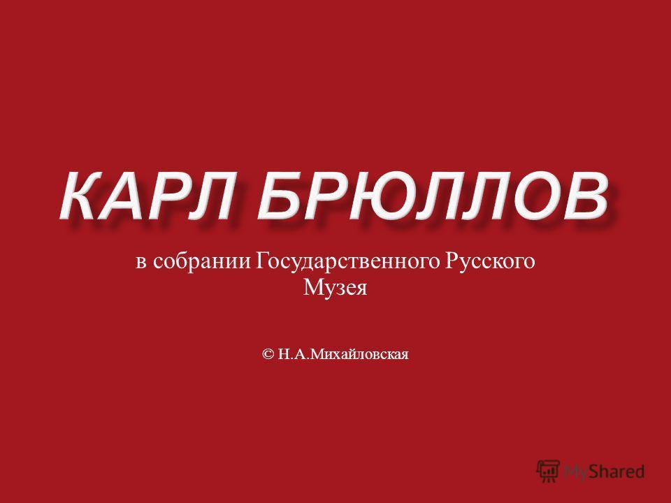 в собрании Государственного Русского Музея © Н. А. Михайловская