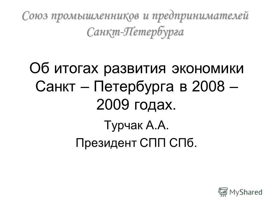 Об итогах развития экономики Санкт – Петербурга в 2008 – 2009 годах. Турчак А.А. Президент СПП СПб. Союз промышленников и предпринимателей Санкт-Петербурга