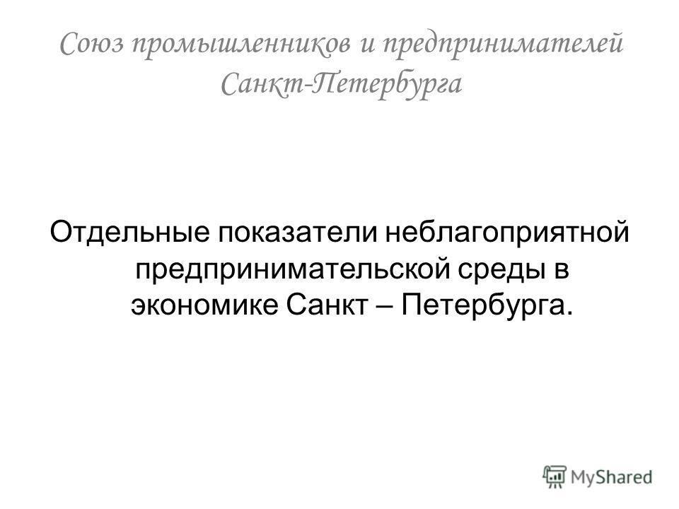 Отдельные показатели неблагоприятной предпринимательской среды в экономике Санкт – Петербурга. Союз промышленников и предпринимателей Санкт-Петербурга