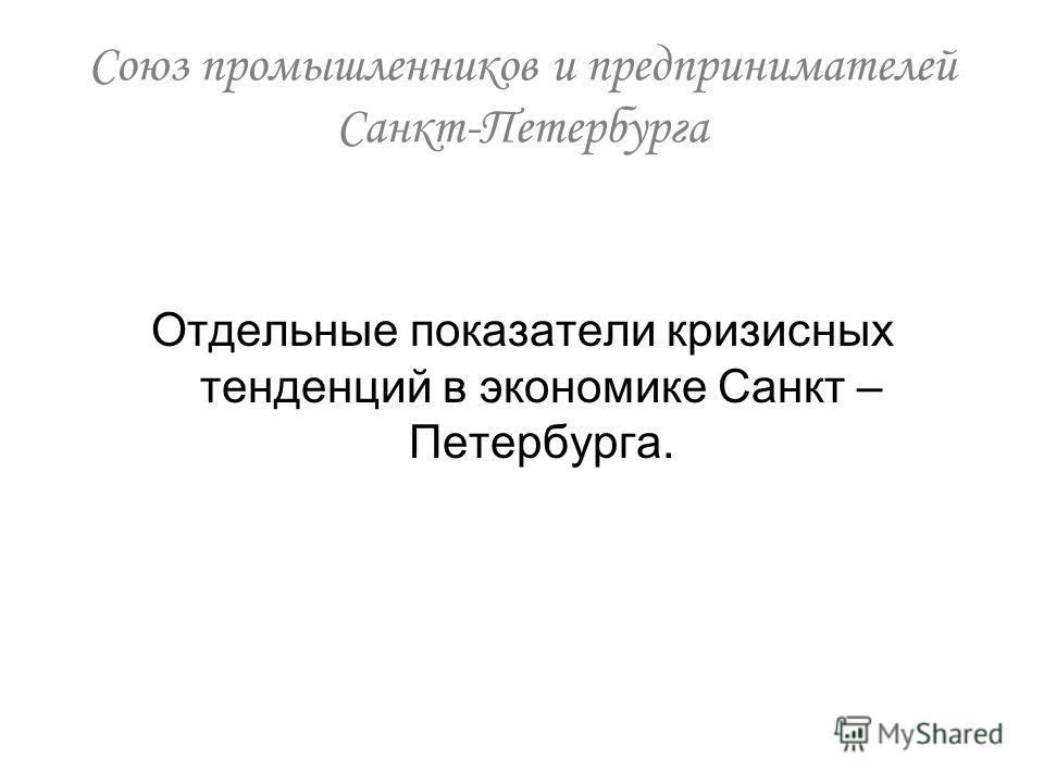 Отдельные показатели кризисных тенденций в экономике Санкт – Петербурга. Союз промышленников и предпринимателей Санкт-Петербурга