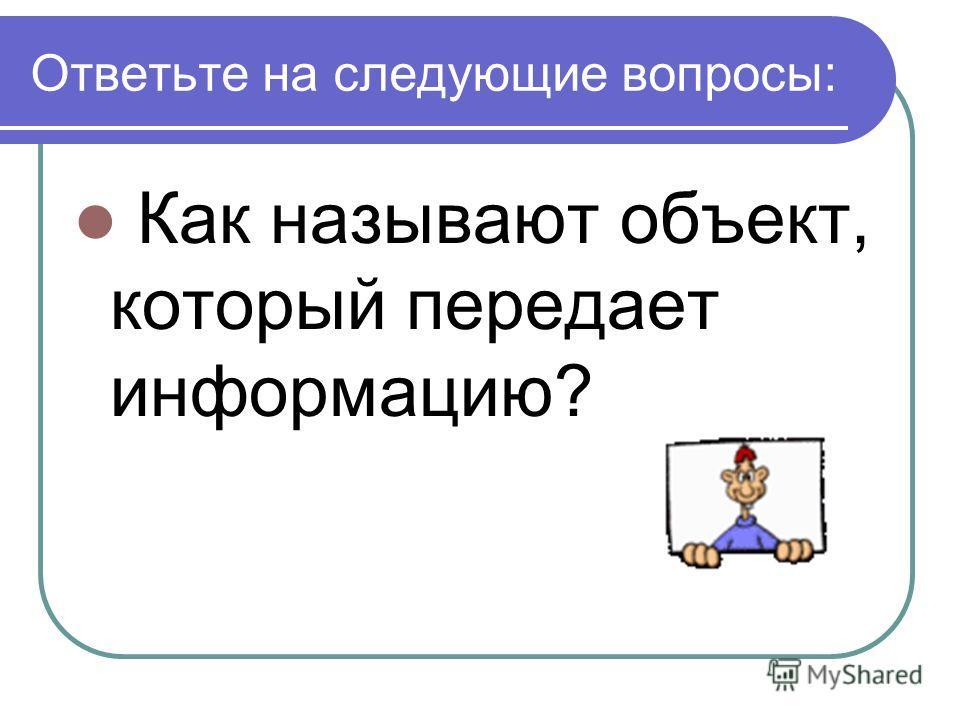 Ответьте на следующие вопросы: Как называют объект, который передает информацию?