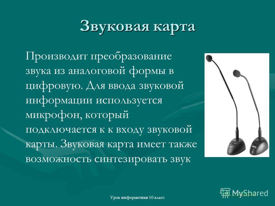 Урок информатики 10 класс Звуковая карта Производит преобразование звука из аналоговой формы в цифровую. Для ввода звуковой информации используется микрофон, который подключается к к входу звуковой карты. Звуковая карта имеет также возможность синтез