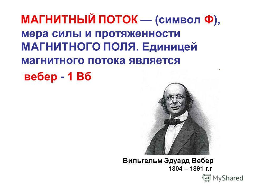 МАГНИТНЫЙ ПОТОК (символ Ф), мера силы и протяженности МАГНИТНОГО ПОЛЯ. Единицей магнитного потока является вебер - 1 Вб Вильгельм Эдуард Вебер 1804 – 1891 г.г