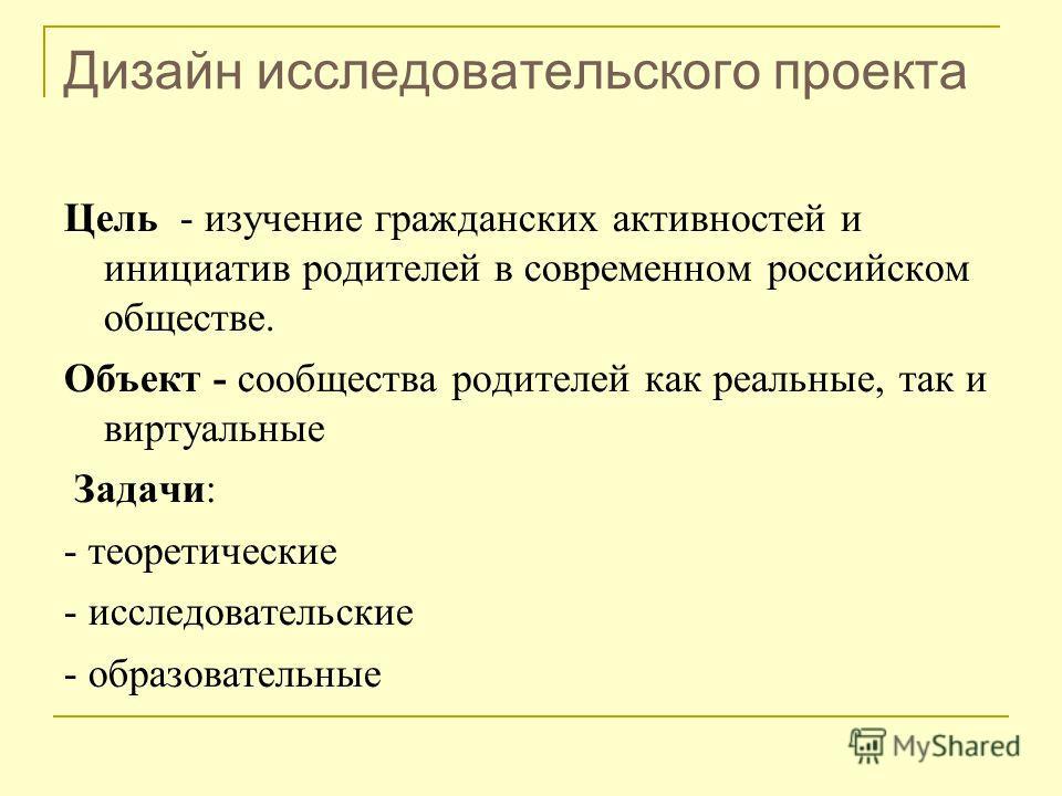 Дизайн исследовательского проекта Цель - изучение гражданских активностей и инициатив родителей в современном российском обществе. Объект - сообщества родителей как реальные, так и виртуальные Задачи: - теоретические - исследовательские - образовател