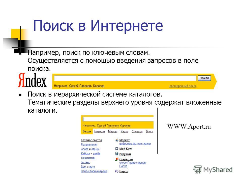Поиск в Интернете Например, поиск по ключевым словам. Осуществляется с помощью введения запросов в поле поиска. Поиск в иерархической системе каталогов. Тематические разделы верхнего уровня содержат вложенные каталоги. WWW.Aport.ru