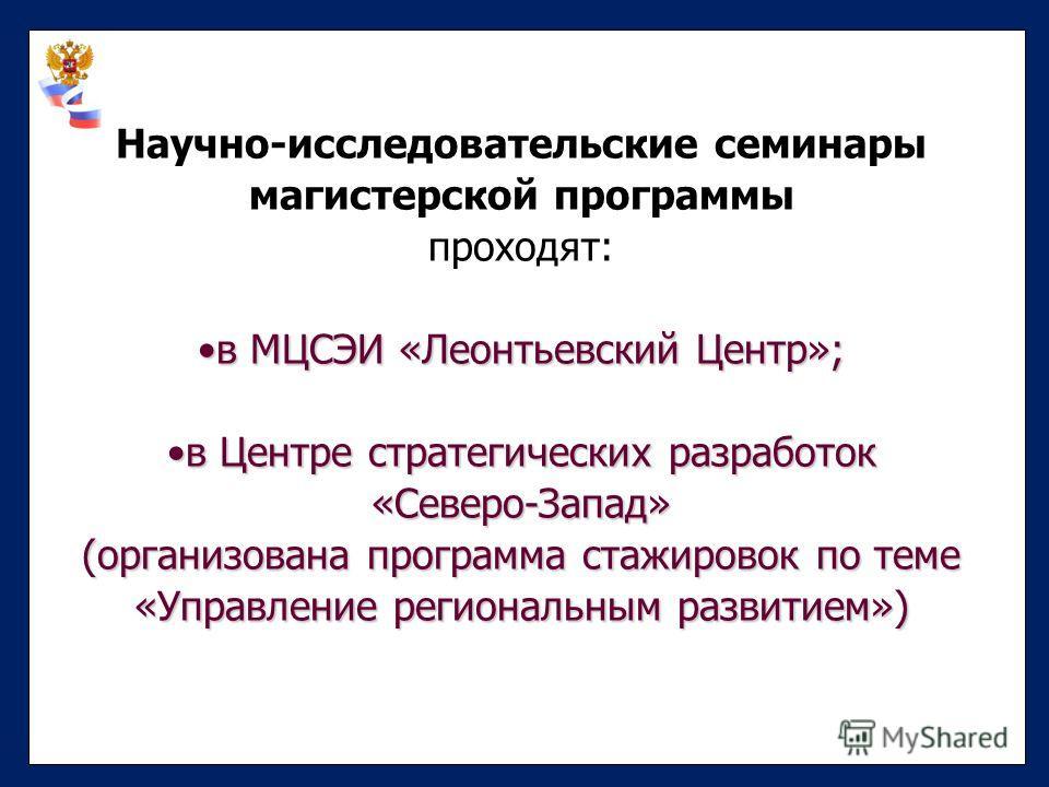 Научно-исследовательские семинары магистерской программы проходят: в МЦСЭИ «Леонтьевский Центр»;в МЦСЭИ «Леонтьевский Центр»; в Центре стратегических разработокв Центре стратегических разработок«Северо-Запад» (организована программа стажировок по тем